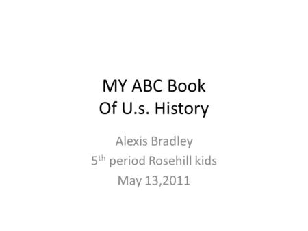 MY ABC Book Of U.s. History Alexis Bradley 5 th period Rosehill kids May 13,2011.