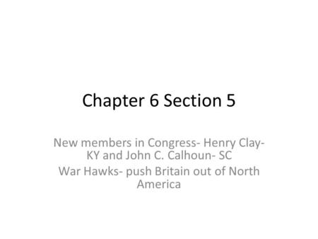 Chapter 6 Section 5 New members in Congress- Henry Clay- KY and John C. Calhoun- SC War Hawks- push Britain out of North America.