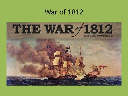 War of 1812. Impressment British War ships would stop and draft by force American sailors from American ships. The British were fighting Napoleonic France.