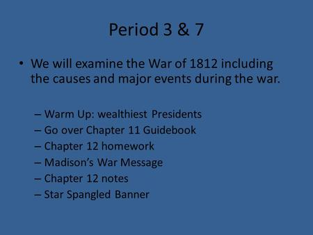 Period 3 & 7 We will examine the War of 1812 including the causes and major events during the war. – Warm Up: wealthiest Presidents – Go over Chapter 11.