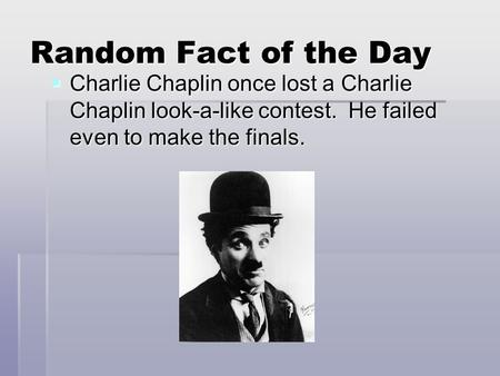 Random Fact of the Day  Charlie Chaplin once lost a Charlie Chaplin look-a-like contest. He failed even to make the finals.