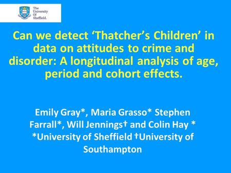 Can we detect 'Thatcher's Children' in data on attitudes to crime and disorder: A longitudinal analysis of age, period and cohort effects. Emily Gray*,