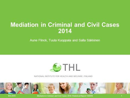 18.6.2015Mediation in Criminal and Civil Cases 2014 /Statistical Report 13/20141 Mediation in Criminal and Civil Cases 2014 Aune Flinck, Tuula Kuoppala.
