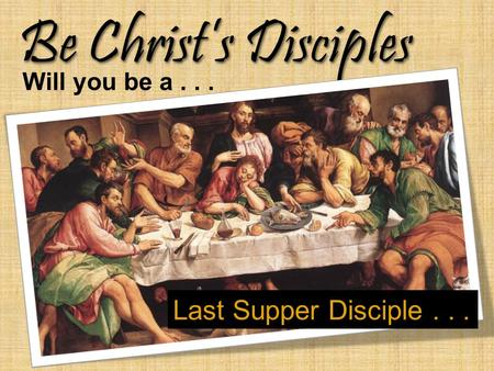Be Christ's Disciples Will you be a... Last Supper Disciple...