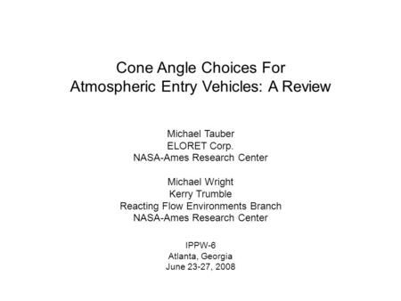 Cone Angle Choices For Atmospheric Entry Vehicles: A Review Michael Tauber ELORET Corp. NASA-Ames Research Center Michael Wright Kerry Trumble Reacting.