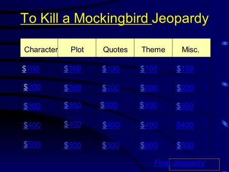 To Kill a Mockingbird Jeopardy Character s PlotQuotesThemeMisc. $100100 $200200 $300300 $400400 $500500 $100100$100100$100100$100100 $200200$200200$200200$200200.