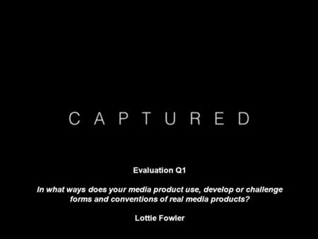 Evaluation Q1 In what ways does your media product use, develop or challenge forms and conventions of real media products? Lottie Fowler.