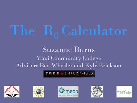 Suzanne Burns Maui Community College Advisors Ben Wheeler and Kyle Erickson The R 0 Calculator.