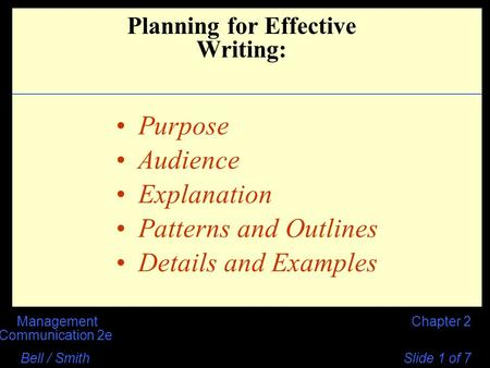 Chapter 2Management Communication 2e Bell / Smith Slide 1 of 7 Purpose Audience Explanation Patterns and Outlines Details and Examples Planning for Effective.