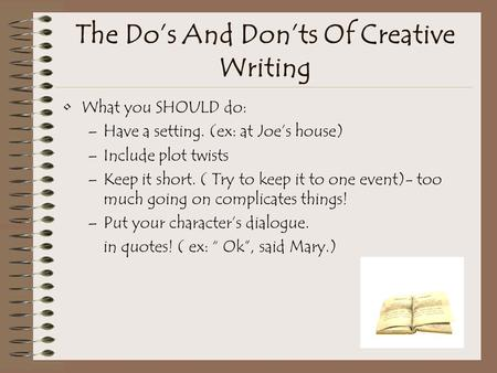The Do's And Don'ts Of Creative Writing What you SHOULD do: –Have a setting. (ex: at Joe's house) –Include plot twists –Keep it short. ( Try to keep it.