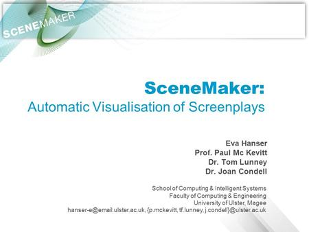 SceneMaker: Automatic Visualisation of Screenplays Eva Hanser Prof. Paul Mc Kevitt Dr. Tom Lunney Dr. Joan Condell School of Computing & Intelligent Systems.