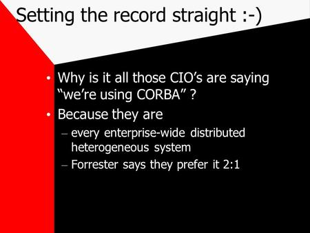 "Setting the record straight :-) Why is it all those CIO's are saying ""we're using CORBA"" ? Because they are – every enterprise-wide distributed heterogeneous."