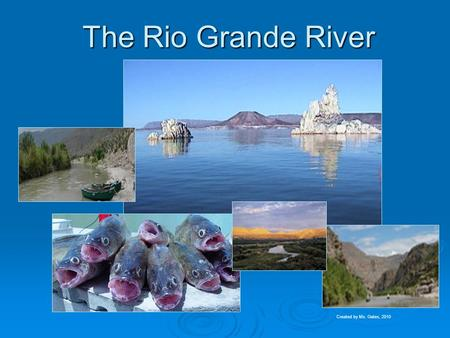The Rio Grande River Created by Ms. Gates, 2010. The Rio Grande Task : Students will identify the Mississippi, Ohio, Rio Grande, Colorado, and Hudson.