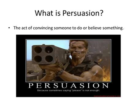 What is Persuasion? The act of convincing someone to do or believe something.