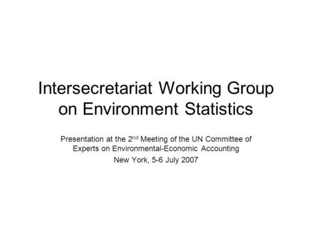 Intersecretariat Working Group on Environment Statistics Presentation at the 2 nd Meeting of the UN Committee of Experts on Environmental-Economic Accounting.