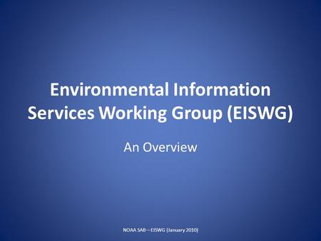 Environmental Information Services Working Group (EISWG) An Overview NOAA SAB—EISWG (January 2010)