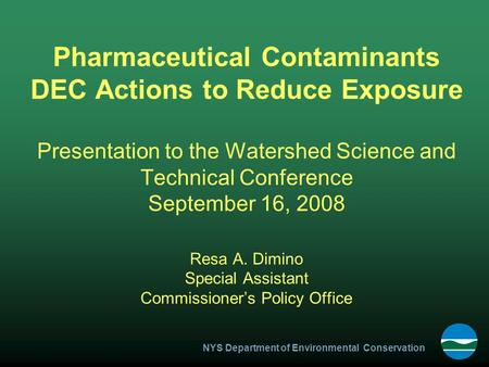 NYS Department of Environmental Conservation Pharmaceutical Contaminants DEC Actions to Reduce Exposure Presentation to the Watershed Science and Technical.
