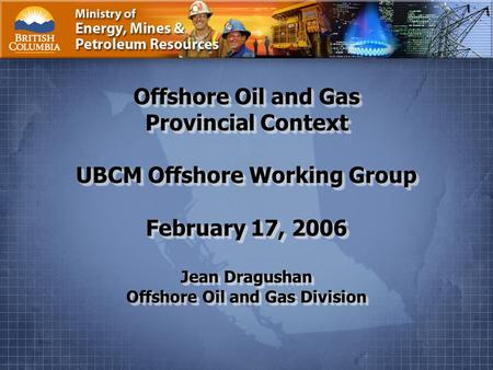 Ministry of Energy, Mines and Petroleum Resources Page 1. Offshore Oil and Gas Provincial Context UBCM Offshore Working Group February 17, 2006 Jean Dragushan.