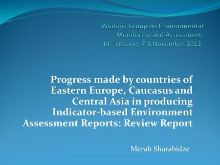 Progress made by countries of Eastern Europe, Caucasus and Central Asia in producing Indicator-based Environment Assessment Reports: Review Report Merab.