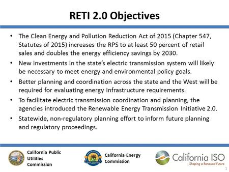 RETI 2.0 Objectives The Clean Energy and Pollution Reduction Act of 2015 (Chapter 547, Statutes of 2015) increases the RPS to at least 50 percent of retail.