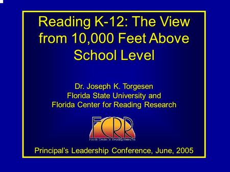 Reading K-12: The View from 10,000 Feet Above School Level Dr. Joseph K. Torgesen Florida State University and Florida Center for Reading Research Principal's.