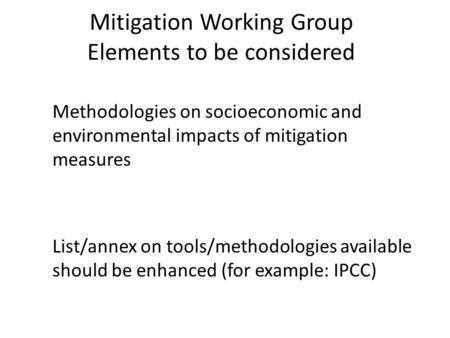 Mitigation Working Group Elements to be considered Methodologies on socioeconomic and environmental impacts of mitigation measures List/annex on tools/methodologies.