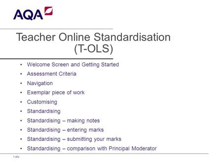 1 of x Teacher Online Standardisation (T-OLS) Welcome Screen and Getting Started Assessment Criteria Navigation Exemplar piece of work Customising Standardising.