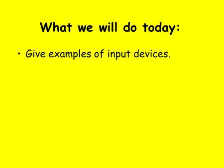 What we will do today: Give examples of input devices.
