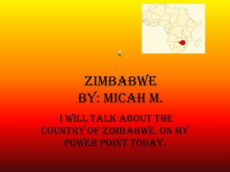 Zimbabwe By: Micah M. I Will Talk about the Country of Zimbabwe. on my power point today.
