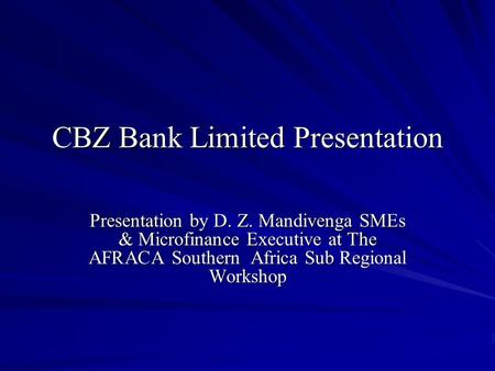 CBZ Bank Limited Presentation Presentation by D. Z. Mandivenga SMEs & Microfinance Executive at The AFRACA Southern Africa Sub Regional Workshop.