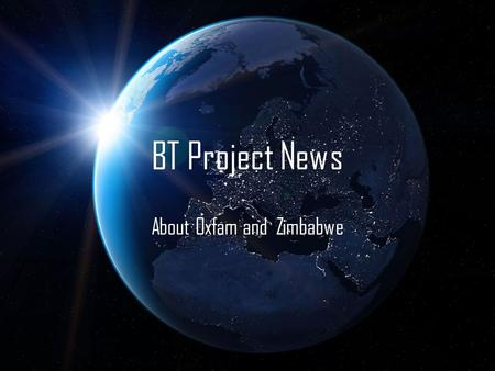 BT Project News About Oxfam and Zimbabwe. About the Zimbabwe Crisis. Zimbabwe is gradually rising out of a severe political and humanitarian crisis characterised.