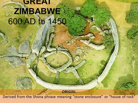 "ORIGIN: Derived from the Shona phrase meaning ""stone enclosure"" or ""house of rock"" GREAT ZIMBABWE 600 AD to 1450."