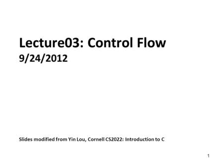 1 Lecture03: Control Flow 9/24/2012 Slides modified from Yin Lou, Cornell CS2022: Introduction to C.