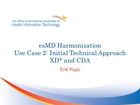 EsMD Harmonization Use Case 2: Initial Technical Approach XD* and CDA Erik Pupo.
