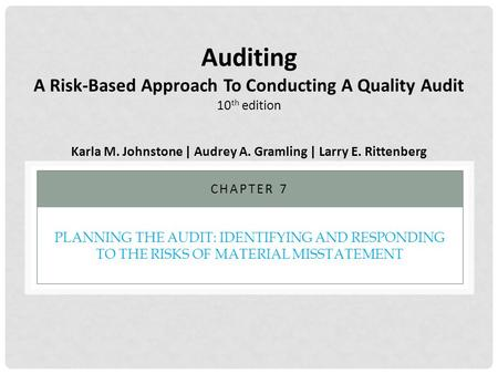 PLANNING THE AUDIT: IDENTIFYING AND RESPONDING TO THE RISKS OF MATERIAL MISSTATEMENT CHAPTER 7 Auditing A Risk-Based Approach To Conducting A Quality Audit.