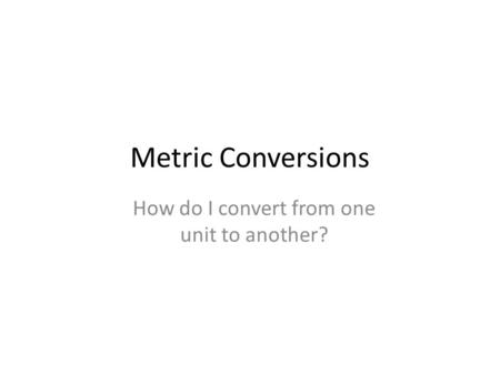 Metric Conversions How do I convert from one unit to another?