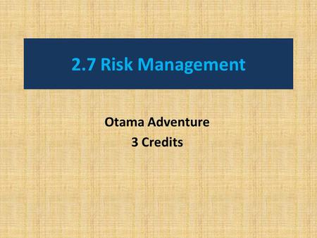 2.7 Risk Management Otama Adventure 3 Credits. 3 Aims for the unit 1. Life Long Learners: Informed decision makers To be aware of risks in outdoor settings.
