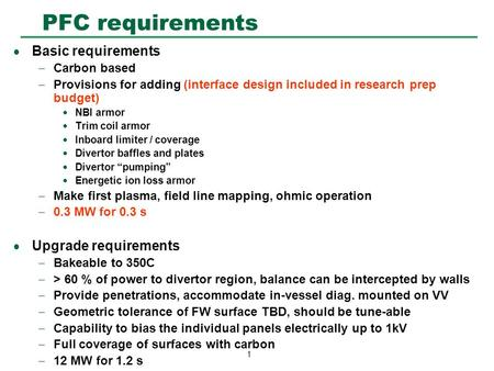 1 PFC requirements  Basic requirements  Carbon based  Provisions for adding (interface design included in research prep budget)  NBI armor  Trim coil.
