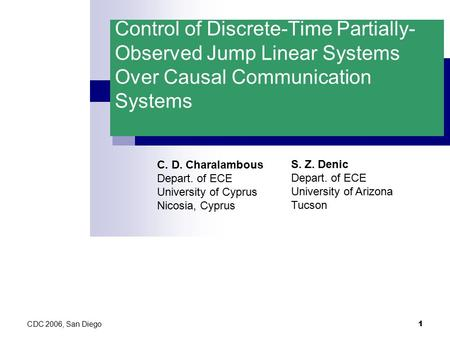 CDC 2006, San Diego 1 Control of Discrete-Time Partially- Observed Jump Linear Systems Over Causal Communication Systems C. D. Charalambous Depart. of.