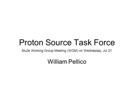 Proton Source Task Force William Pellico Mu2e Working Group Meeting (WGM) on Wednesday, Jul 21.