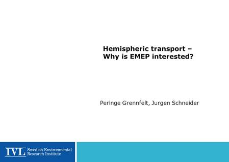 Hemispheric transport – Why is EMEP interested? Peringe Grennfelt, Jurgen Schneider.