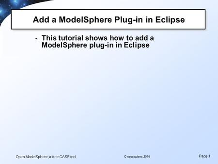 Open ModelSphere, a free CASE tool Page 1 © neosapiens 2010 Add a ModelSphere Plug-in in Eclipse This tutorial shows how to add a ModelSphere plug-in in.
