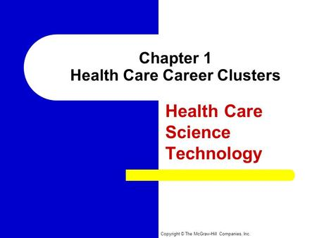 Copyright © The McGraw-Hill Companies, Inc. Chapter 1 Health Care Career Clusters Health Care Science Technology.