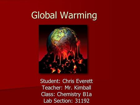 Global Warming Student: Chris Everett Teacher: Mr. Kimball Class: Chemistry B1a Lab Section: 31192.