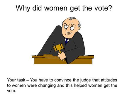 Why did women get the vote? Your task – You have to convince the judge that attitudes to women were changing and this helped women get the vote.