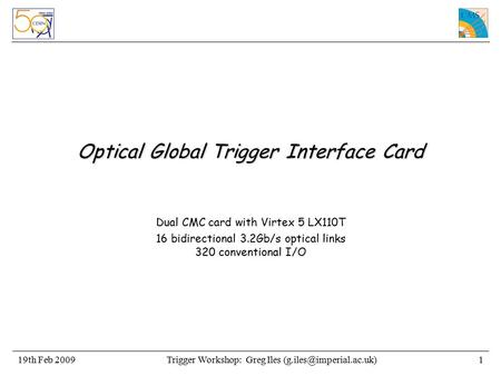 Trigger Workshop: Greg Iles Feb 20091 Optical Global Trigger Interface Card Dual CMC card with Virtex 5 LX110T 16 bidirectional.