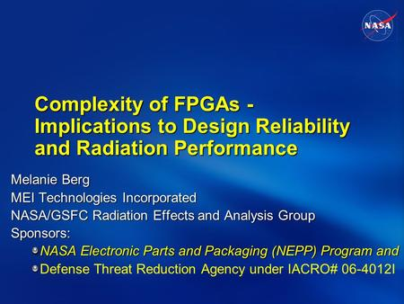 Complexity of FPGAs - Implications to Design Reliability and Radiation Performance Melanie Berg MEI Technologies Incorporated NASA/GSFC Radiation Effects.