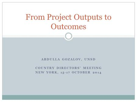 ABDULLA GOZALOV, UNSD COUNTRY DIRECTORS' MEETING NEW YORK, 15-17 OCTOBER 2014 From Project Outputs to Outcomes.