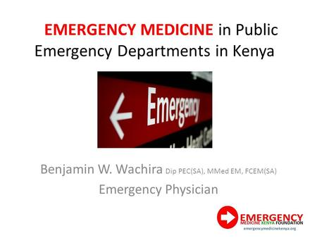EMERGENCY MEDICINE in Public Emergency Departments in Kenya Benjamin W. Wachira Dip PEC(SA), MMed EM, FCEM(SA) Emergency Physician.