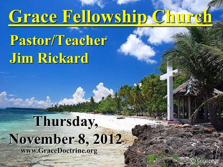 Grace Fellowship Church Pastor/Teacher Jim Rickard www.GraceDoctrine.org Thursday, November 8, 2012.